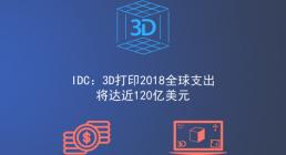 IDC:3D打印2018全球支出将达近120亿美元